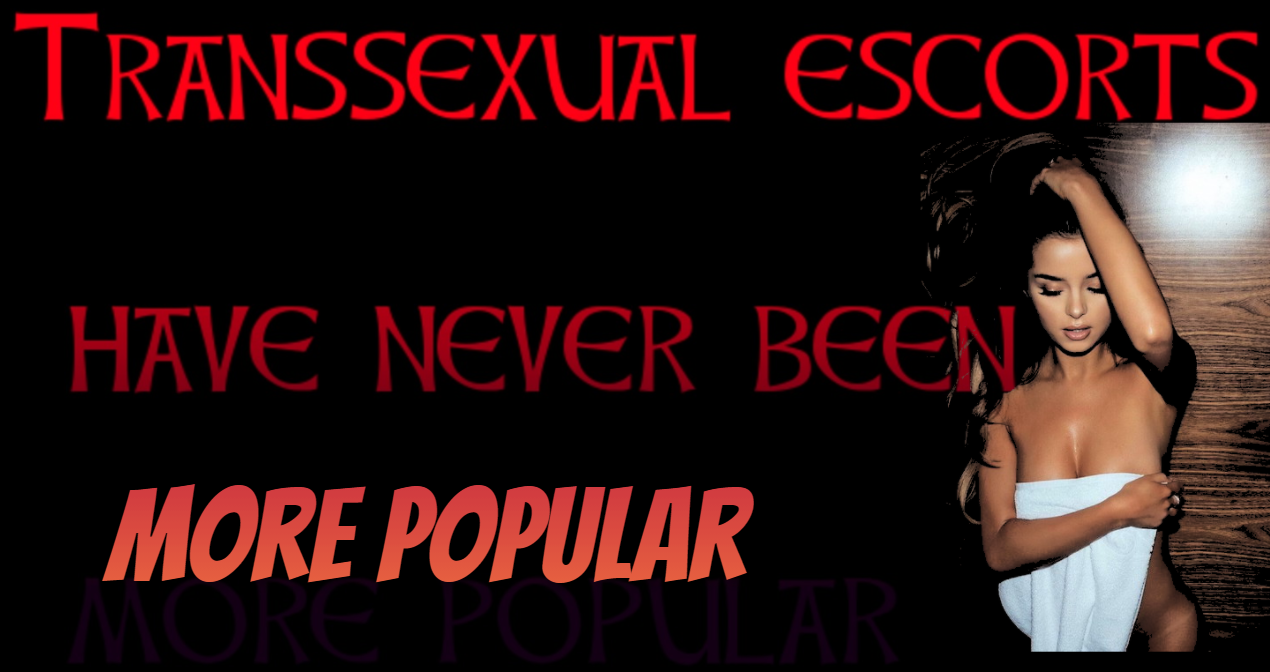 Experiences with Transsexual escorts have never been more popular